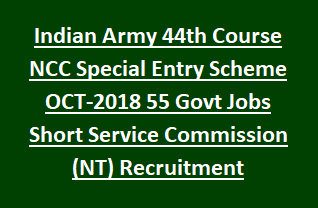 Indian Army 44th Course NCC Special Entry Scheme OCT-2018 55 Govt Jobs Short Service Commission (NT) Recruitment