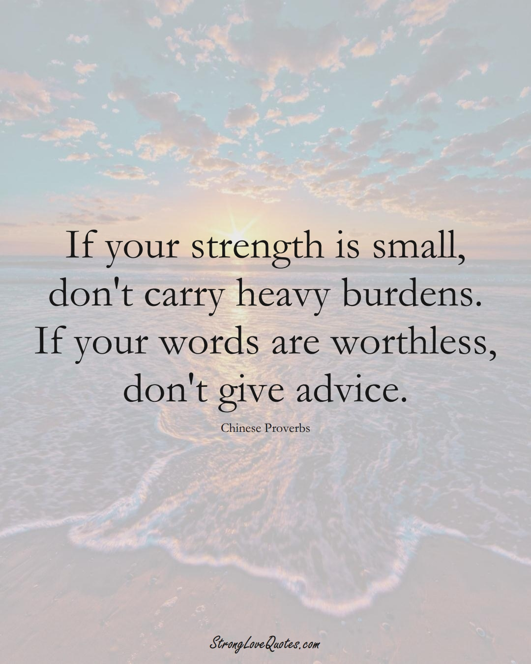 If your strength is small, don't carry heavy burdens. If your words are worthless, don't give advice. (Chinese Sayings);  #AsianSayings
