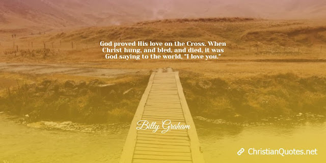 """God proved His love on the Cross. When Christ hung, and bled, and died, it was God saying to the world, """"I love you."""""""
