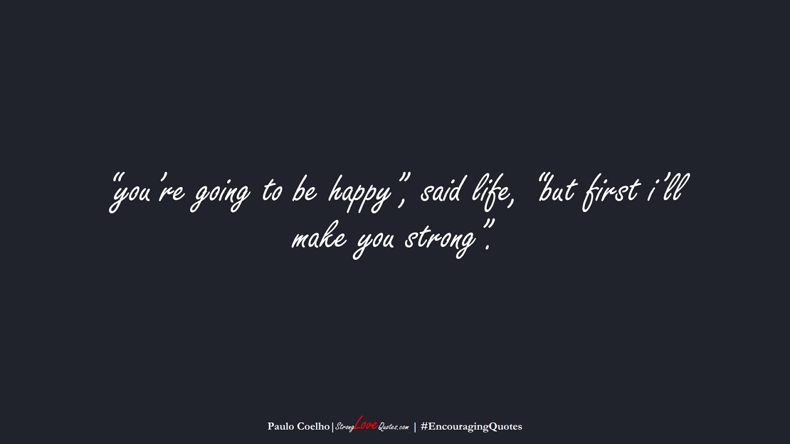 """""""you're going to be happy"""", said life, """"but first i'll make you strong"""". (Paulo Coelho);  #EncouragingQuotes"""