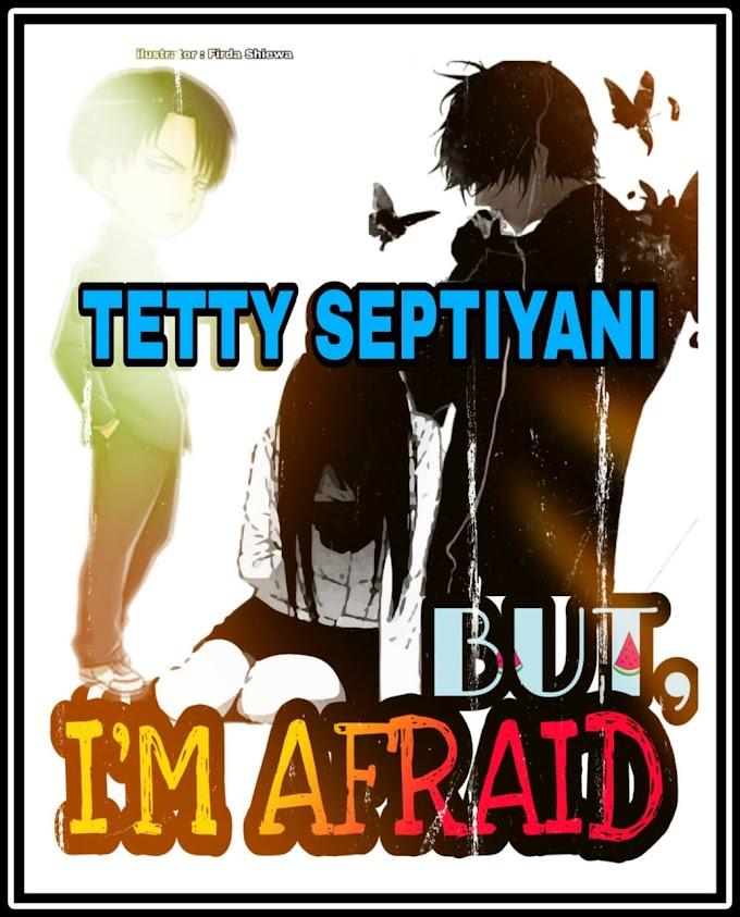 "BUT, I'M AFRAID, ""TETTY SEPTIYANI"" [CERPEN]"