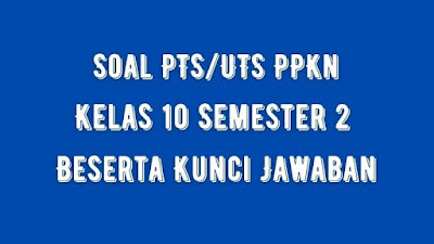 Soal PTS/UTS PPKn Kelas 10 Semester 2 SMA/SMK Beserta Jawaban