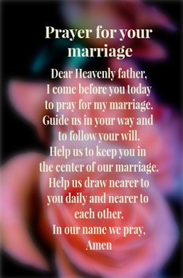 Prayer for your marriage: Dear heavenly father, I come before you today to pray for my marriage. Guide us in your way and to follow your will. Help us to keep you in the center of our marriage. Help us to draw nearer to you daily and nearer to each other. In your name I pray, Amen
