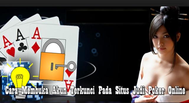 Tips Membuka Akun Terkunci Pada Situs Judi Poker Online