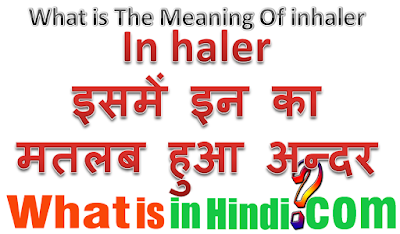 Inhaler का मतलब क्या होता है