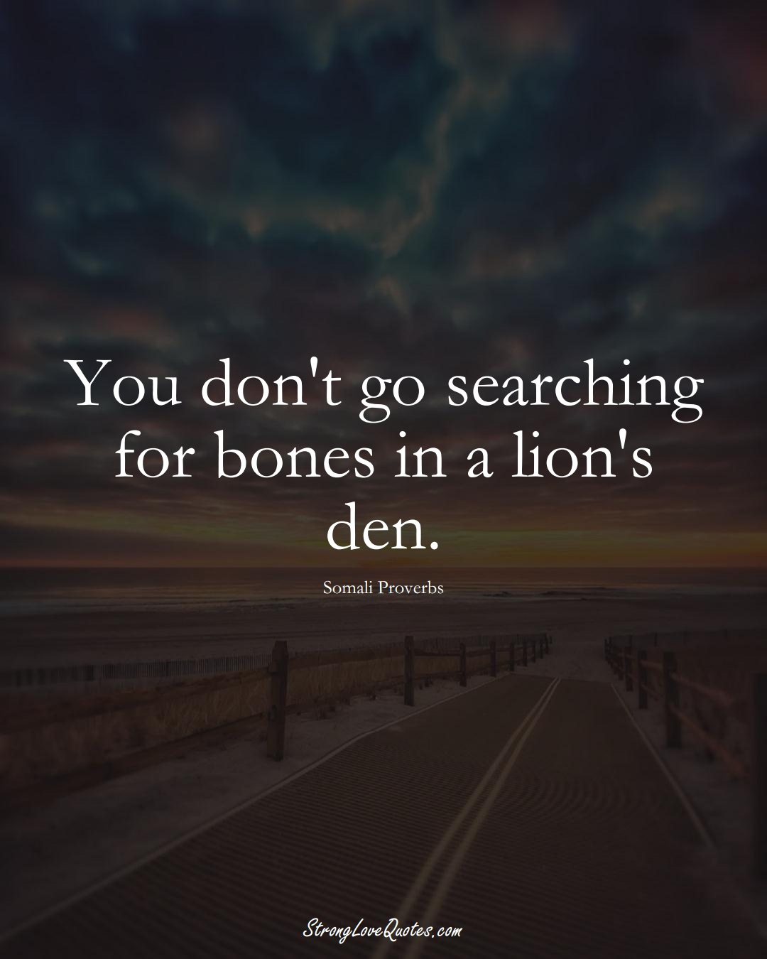 You don't go searching for bones in a lion's den. (Somali Sayings);  #AfricanSayings