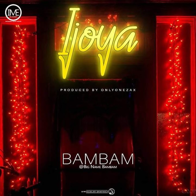 MUSIQ: BigName BamBam - IJOYA [Prod. By Onlyonezax] | Mp3 Download >>arewapublisize