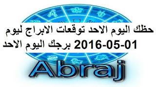 حظك اليوم الاحد توقعات الابراج ليوم 01-05-2016 برجك اليوم الاحد
