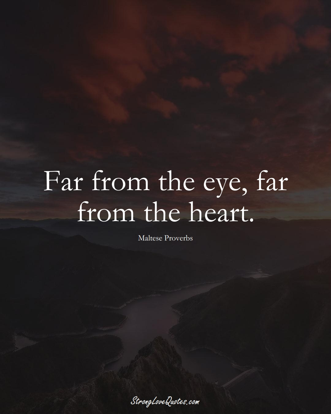 Far from the eye, far from the heart. (Maltese Sayings);  #EuropeanSayings