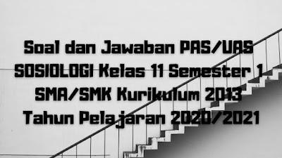 Download Soal dan Jawaban PAS/UAS SOSIOLOGI Kelas 11 Semester 1 SMA/SMK/MA Kurikulum 2013 TP 2020/2021