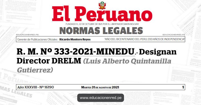 R. M. Nº 333-2021-MINEDU.- Designan Director de la Dirección Regional de Educación de Lima Metropolitana (Luis Alberto Quintanilla Gutierrez)