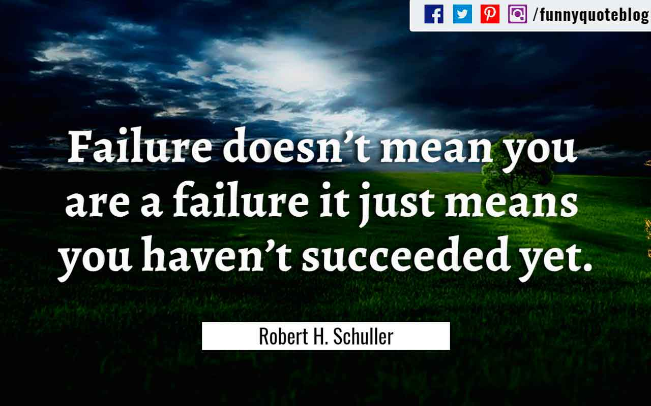 """Failure doesn't mean you are a failure it just means you haven't succeeded yet."" ― Robert H. Schuller Quote"
