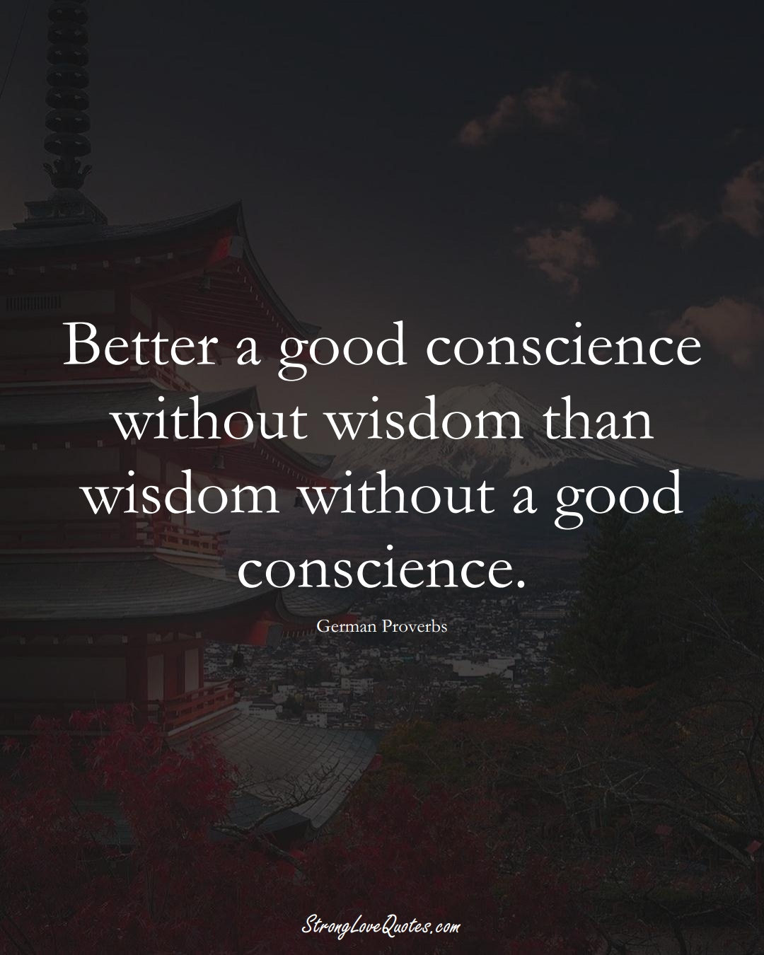 Better a good conscience without wisdom than wisdom without a good conscience. (German Sayings);  #EuropeanSayings