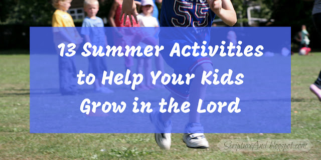 13 Summer Activities to Help Your Kids Grow in the Lord | scriptureand.blogspot.com