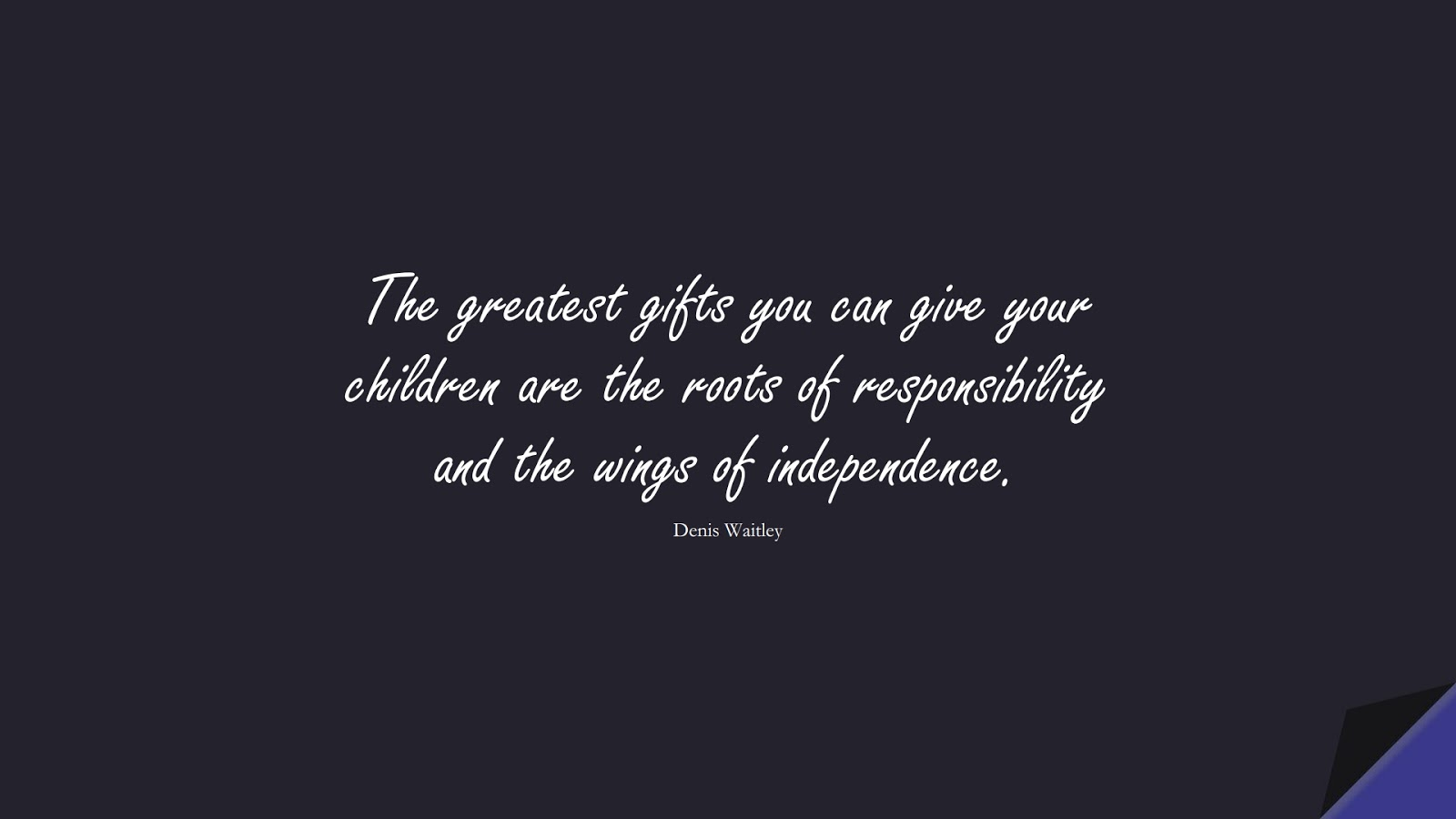 The greatest gifts you can give your children are the roots of responsibility and the wings of independence. (Denis Waitley);  #FamilyQuotes