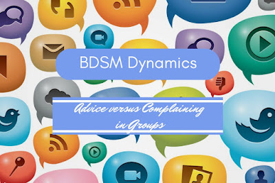 BDSM Dynamics Advice versus complaining in groups