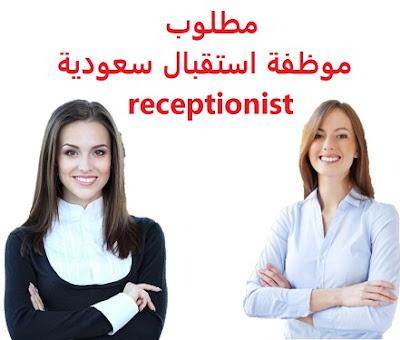 وظائف السعودية مطلوب موظفة استقبال سعودية receptionist