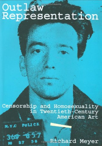 Outlaw Representation  Censorship and Homosexuality in Twentieth-Century American Art (Ideologies of Desire) by Richard Meyer