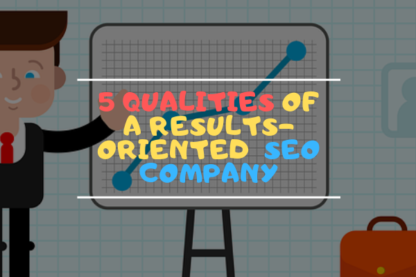 5 QUALITIES OF A RESULTS-ORIENTED  SEO COMPANY