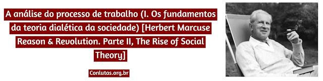 A análise do processo de trabalho (I. Os fundamentos da teoria dialética da sociedade) [Herbert Marcuse Reason & Revolution. Parte II, The Rise of Social Theory]