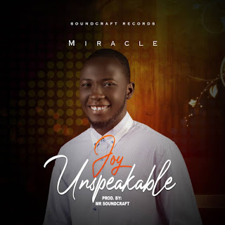 DOWNLOAD MUSIC MP3: Joy Unspeakable- Miracle [Prod. Mr SoundCraft]