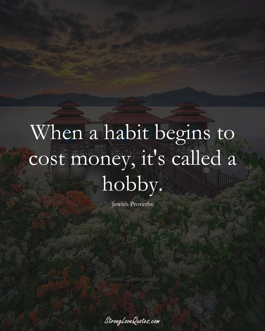 When a habit begins to cost money, it's called a hobby. (Jewish Sayings);  #aVarietyofCulturesSayings