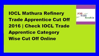IOCL Mathura Refinery Trade Apprentice Cut Off 2016 | Check IOCL Trade Apprentice Category Wise Cut Off Online