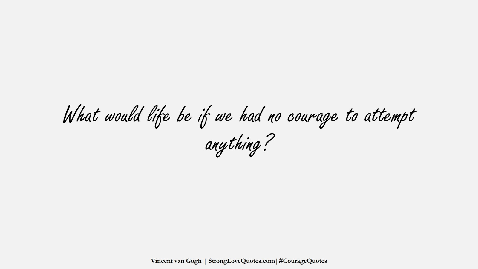 What would life be if we had no courage to attempt anything? (Vincent van Gogh);  #CourageQuotes