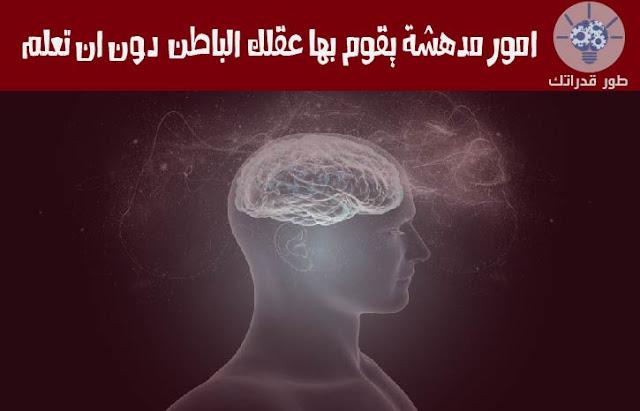امور مدهشة يقوم بها عقلك الباطن دون ان تعلم