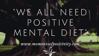 WE ALL NEED POSITIVE MENTAL DIET.moments of positivity