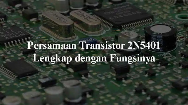 yakni salah satu tipe Transistor yang kerap kali didapatkan pada beberapa rangkaian elekt Persamaan Transistor 2N5401 Lengkap dengan Fungsinya