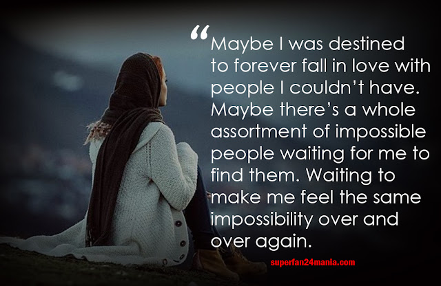 Maybe I was destined to forever fall in love with people I couldn't have. Maybe there's a whole assortment of impossible people waiting for me to find them. Waiting to make me feel the same impossibility over and over again.