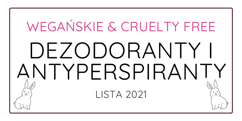 WEGAŃSKIE I CRUELTY FREE DEZODORANTY I ANTYPERSPIRANTY - LISTA 2021