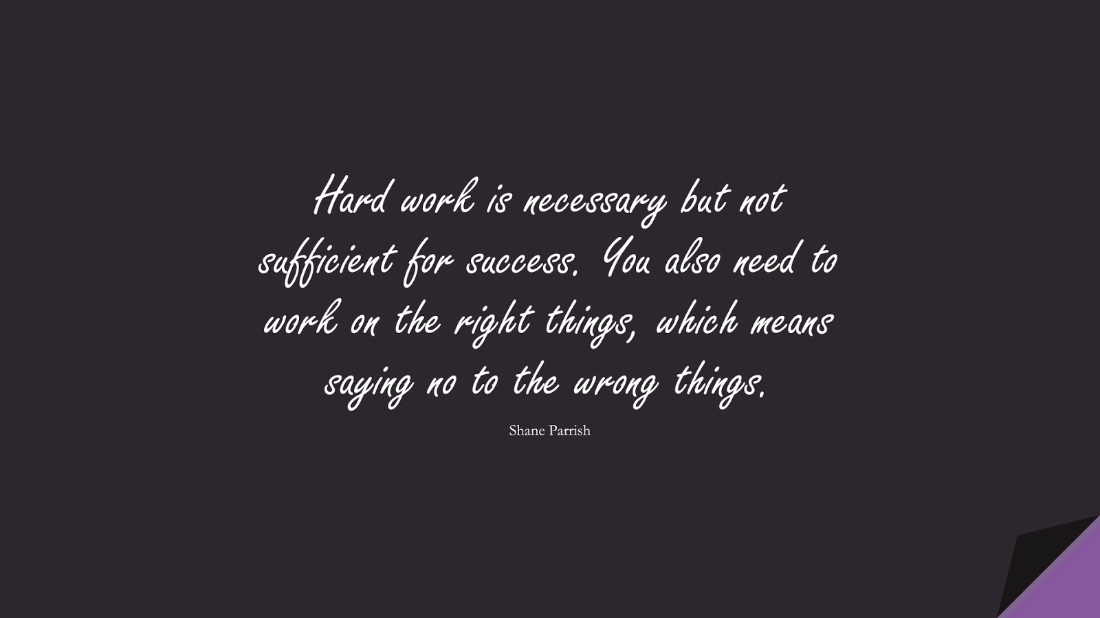 Hard work is necessary but not sufficient for success. You also need to work on the right things, which means saying no to the wrong things. (Shane Parrish);  #PerseveranceQuotes