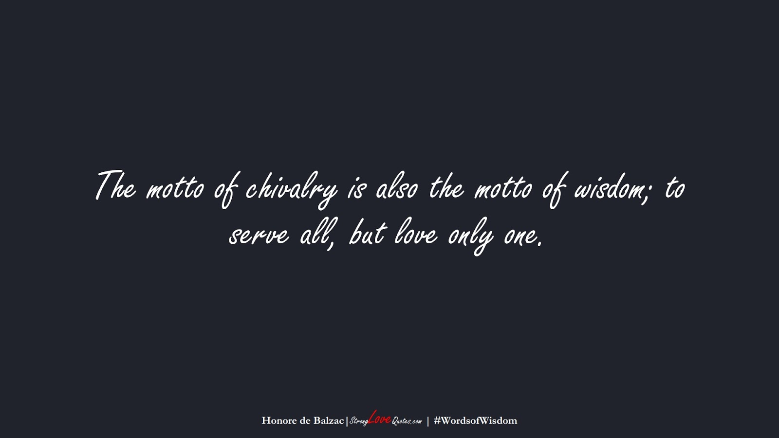 The motto of chivalry is also the motto of wisdom; to serve all, but love only one. (Honore de Balzac);  #WordsofWisdom