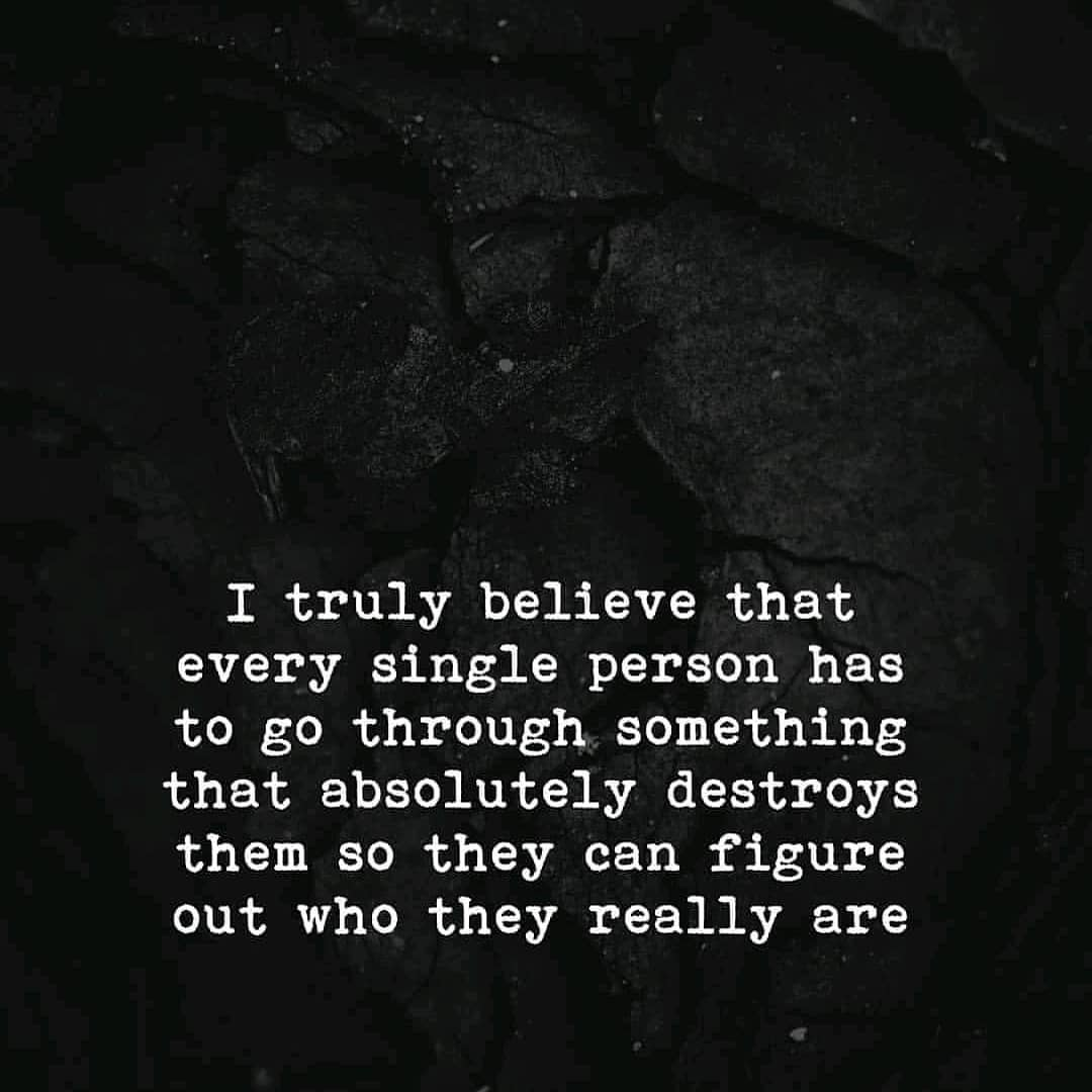 I truly believe that every single person has to go through something that absolutely destroys them so they can figure out who they really are
