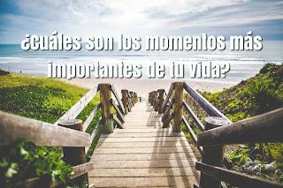 ¿Cuales son los momentos más importantes de tu vida?