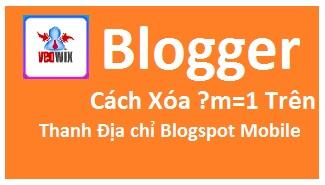 hướng dẫn xóa ?m=1 trên địa chỉ blogspot mobile