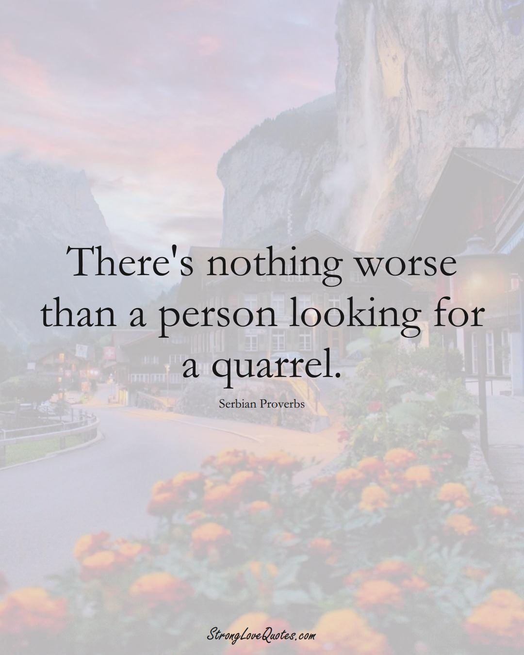 There's nothing worse than a person looking for a quarrel. (Serbian Sayings);  #EuropeanSayings
