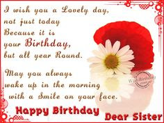 Happy Birthday wishes for sister: i wish you a lovely day, not just today because it is your birthday