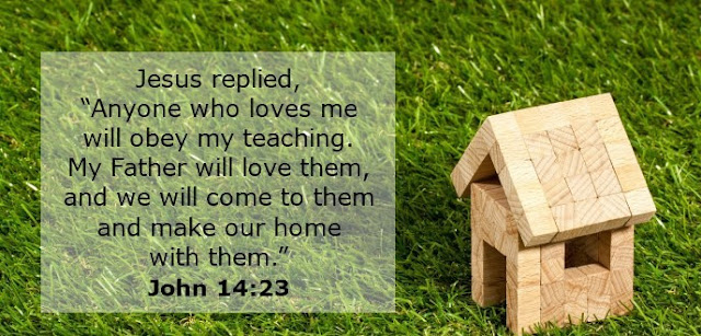 """Jesus replied, """"Anyone who loves me will obey my teaching. My Father will love them, and we will come to them and make our home with them."""""""