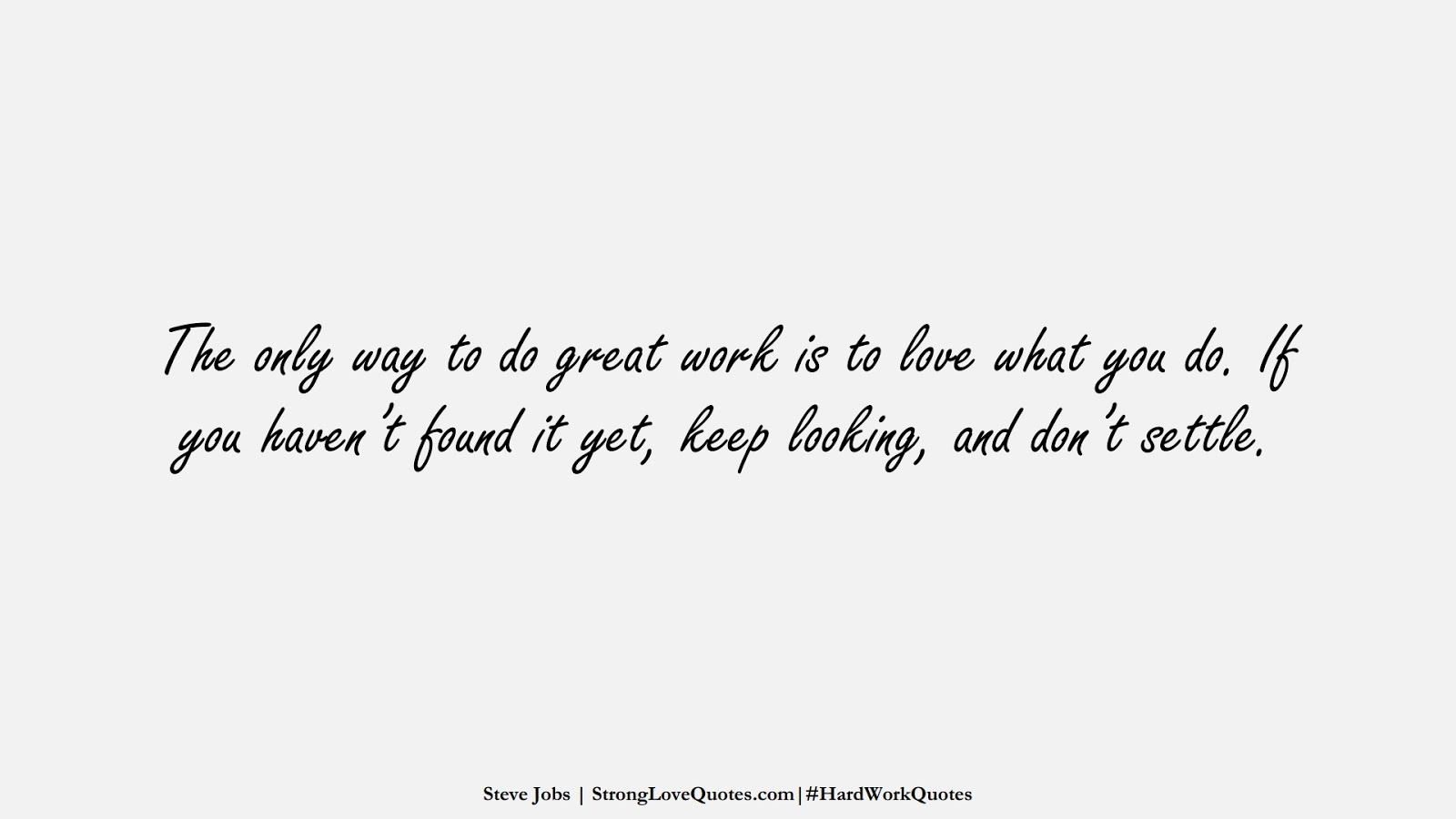 The only way to do great work is to love what you do. If you haven't found it yet, keep looking, and don't settle. (Steve Jobs);  #HardWorkQuotes