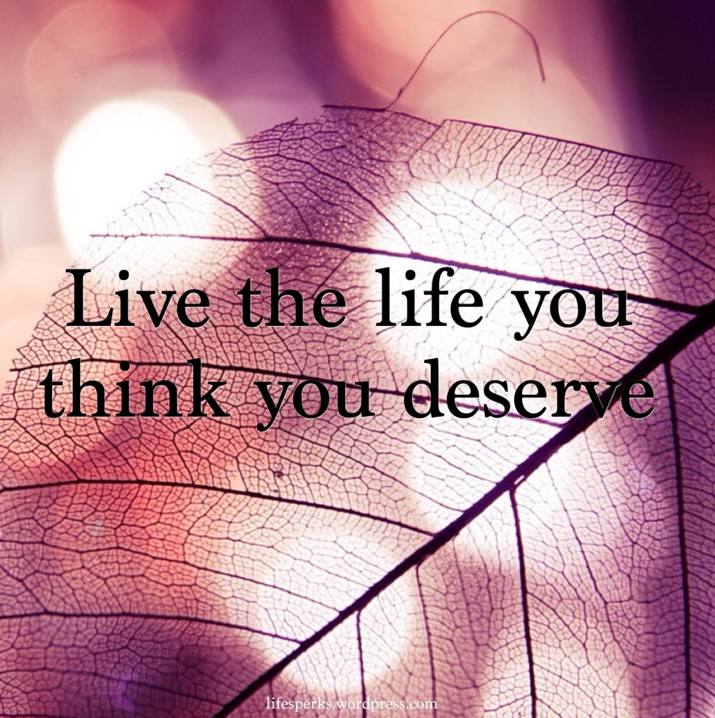 Live the life you think you deserve-quotes about life