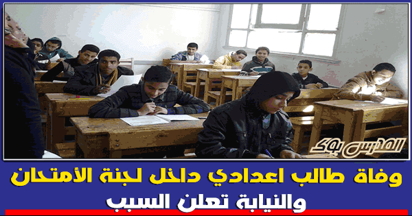 وفاة طالب اعدادي داخل لجنة الأمتحان لهذا السبب