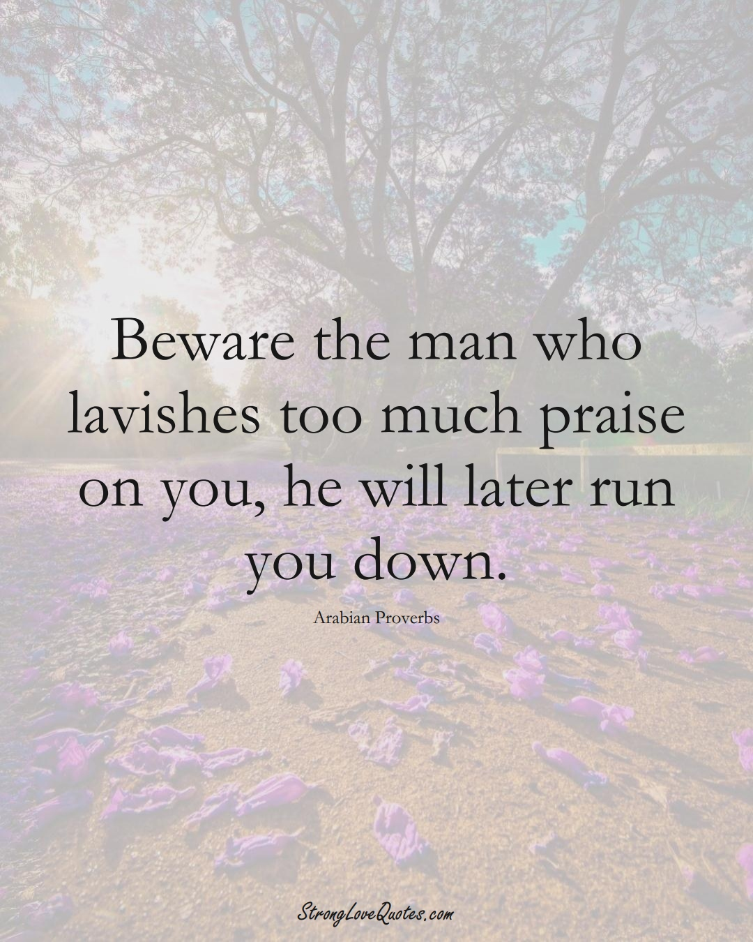 Beware the man who lavishes too much praise on you, he will later run you down. (Arabian Sayings);  #aVarietyofCulturesSayings