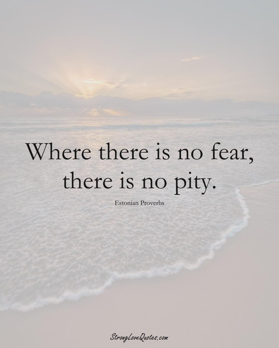 Where there is no fear, there is no pity. (Estonian Sayings);  #EuropeanSayings
