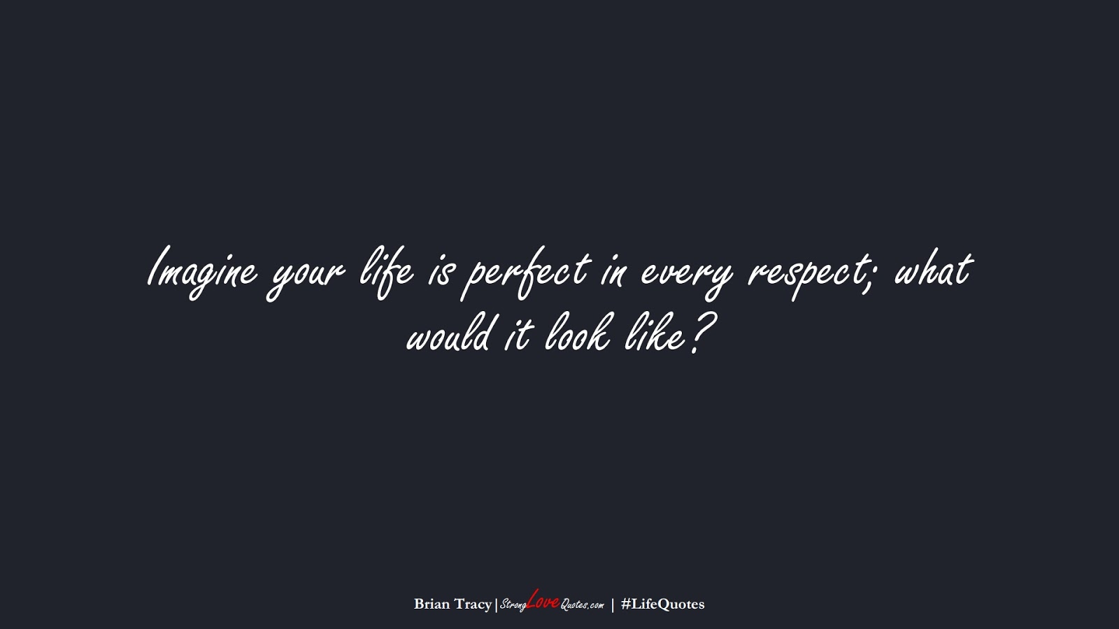 Imagine your life is perfect in every respect; what would it look like? (Brian Tracy);  #LifeQuotes