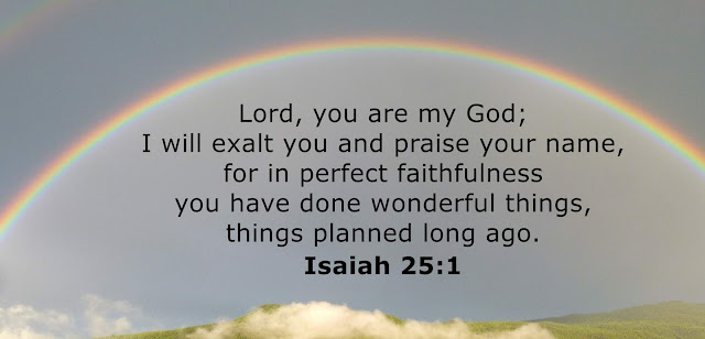 O LORD, you are my God; I will exalt you and praise your name, for in perfect faithfulness you have done marvelous things, things planned long ago.