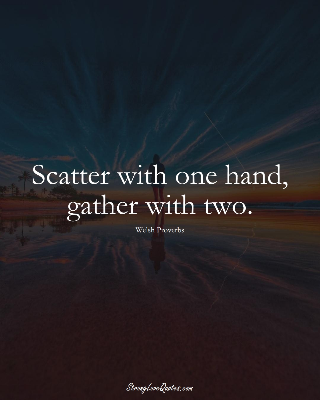 Scatter with one hand, gather with two. (Welsh Sayings);  #EuropeanSayings