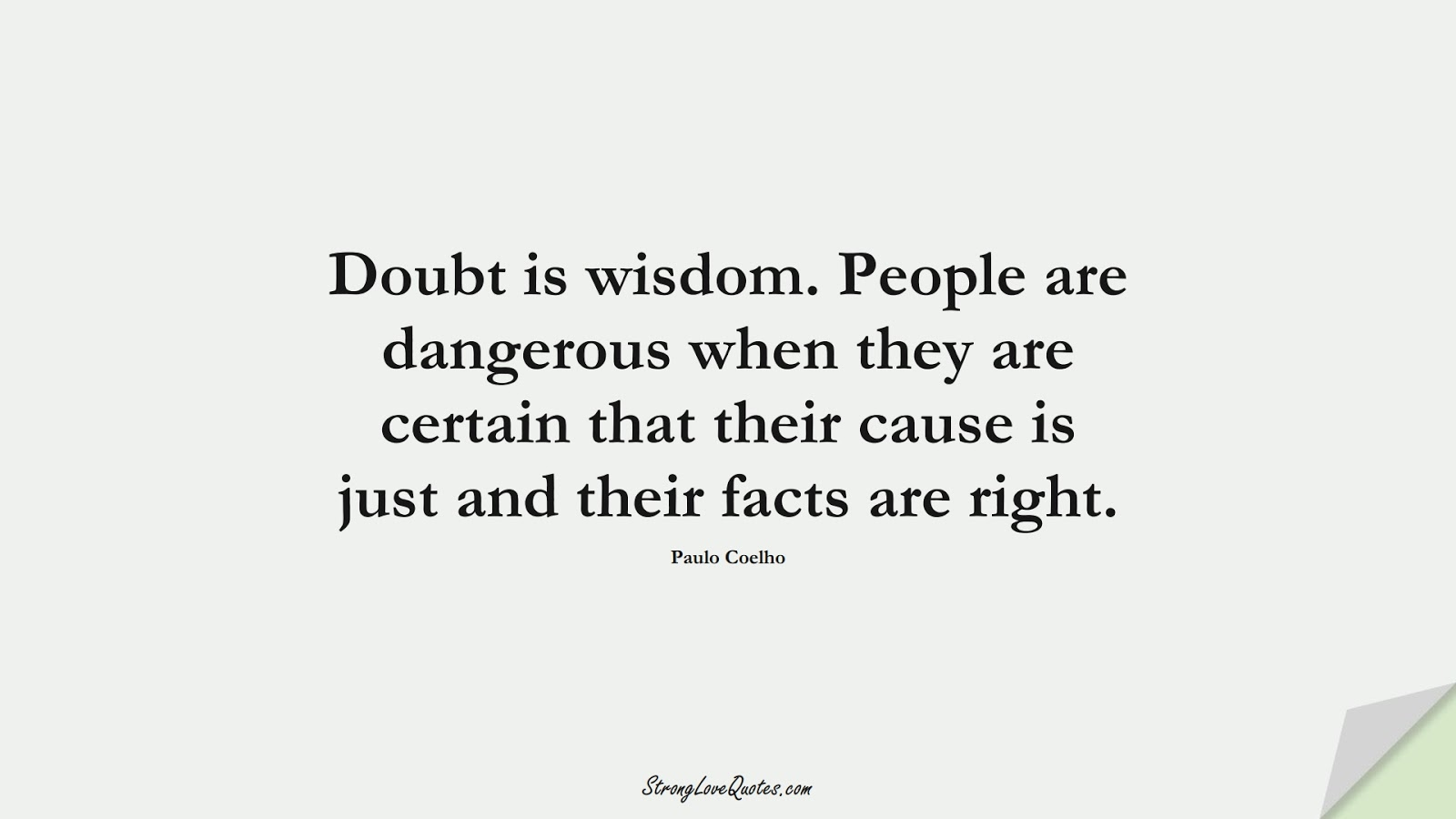 Doubt is wisdom. People are dangerous when they are certain that their cause is just and their facts are right. (Paulo Coelho);  #KnowledgeQuotes